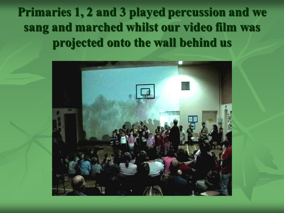 Primaries 1, 2 and 3 played percussion and we sang and marched whilst our video film was projected onto the wall behind us
