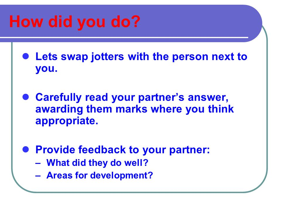 How did you do. Lets swap jotters with the person next to you.