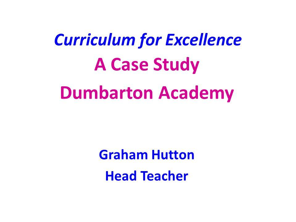 Curriculum for Excellence A Case Study Dumbarton Academy Graham Hutton Head Teacher