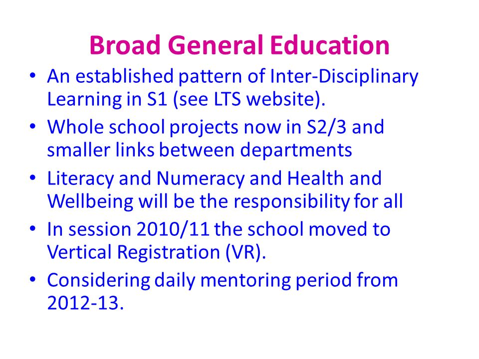 Broad General Education An established pattern of Inter-Disciplinary Learning in S1 (see LTS website). Whole school projects now in S2/3 and smaller l