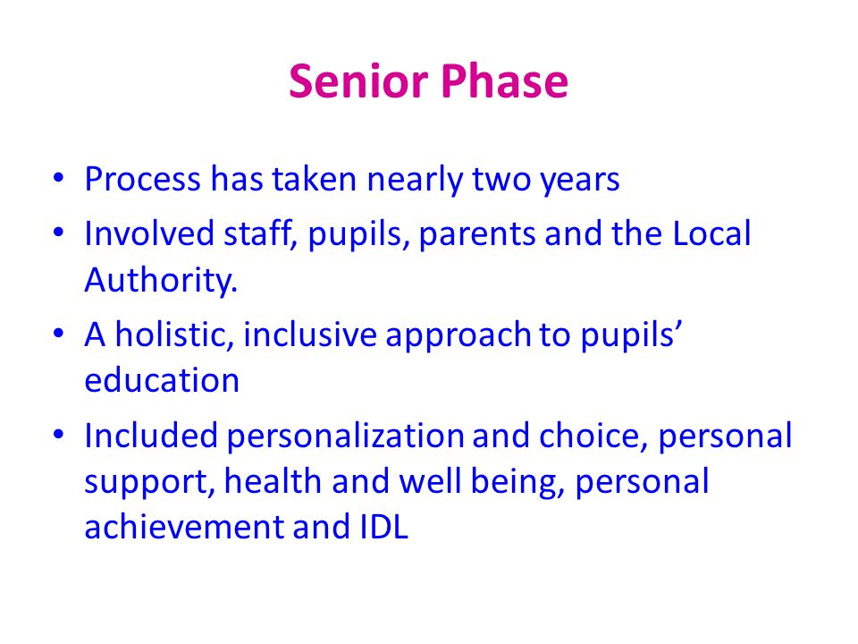 Senior Phase Process has taken nearly two years Involved staff, pupils, parents and the Local Authority. A holistic, inclusive approach to pupils educ
