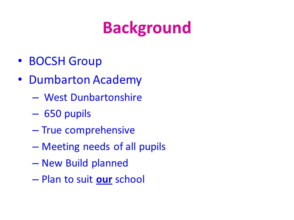 Background BOCSH Group Dumbarton Academy – West Dunbartonshire – 650 pupils – True comprehensive – Meeting needs of all pupils – New Build planned – P