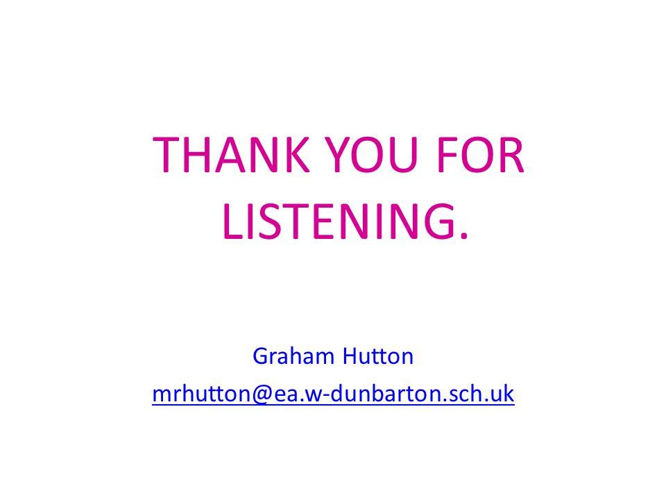 THANK YOU FOR LISTENING. Graham Hutton mrhutton@ea.w-dunbarton.sch.uk