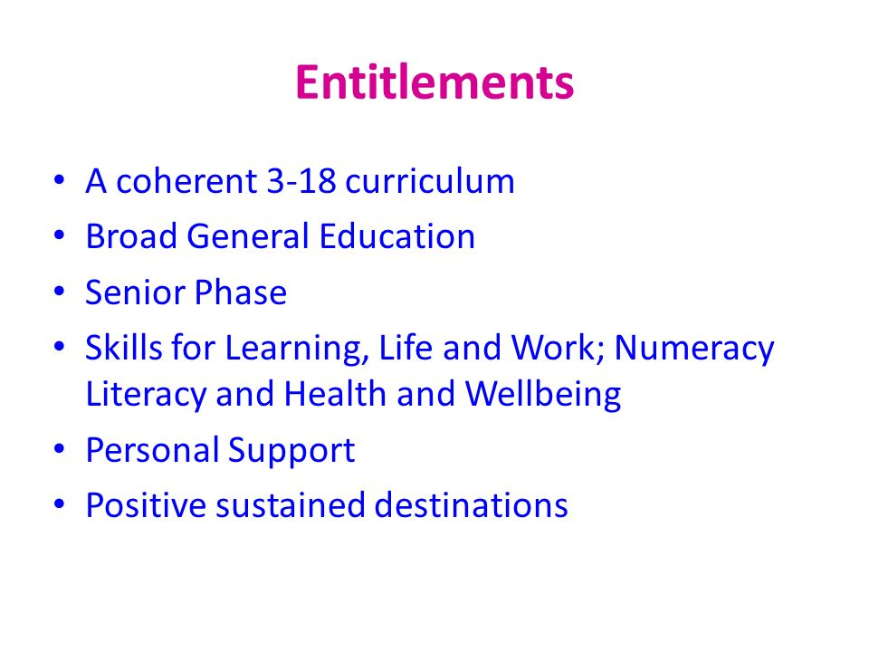 Entitlements A coherent 3-18 curriculum Broad General Education Senior Phase Skills for Learning, Life and Work; Numeracy Literacy and Health and Well