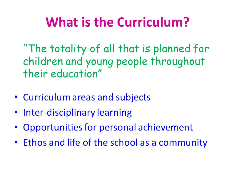 What is the Curriculum? The totality of all that is planned for children and young people throughout their education Curriculum areas and subjects Int