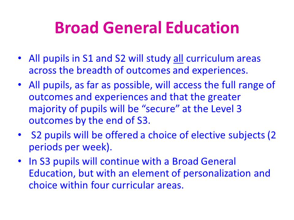 Broad General Education All pupils in S1 and S2 will study all curriculum areas across the breadth of outcomes and experiences. All pupils, as far as