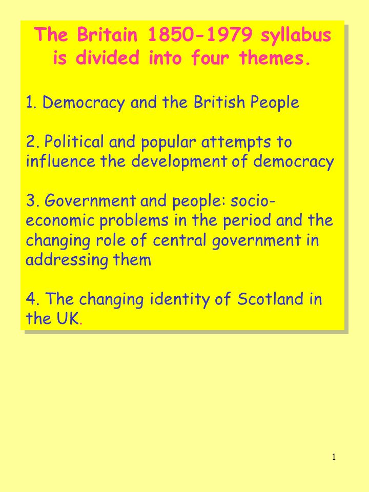 1 The Britain 1850-1979 syllabus is divided into four themes. 1. Democracy and the British People 2. Political and popular attempts to influence the d