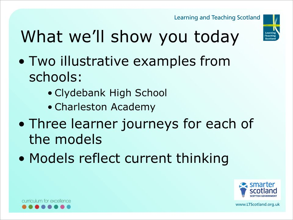 What well show you today Two illustrative examples from schools: Clydebank High School Charleston Academy Three learner journeys for each of the models Models reflect current thinking