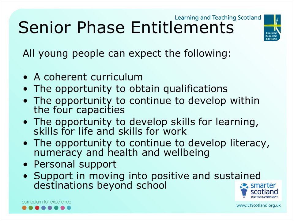 Senior Phase Entitlements All young people can expect the following: A coherent curriculum The opportunity to obtain qualifications The opportunity to continue to develop within the four capacities The opportunity to develop skills for learning, skills for life and skills for work The opportunity to continue to develop literacy, numeracy and health and wellbeing Personal support Support in moving into positive and sustained destinations beyond school