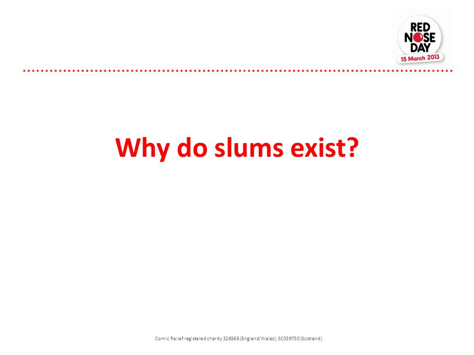 Why do slums exist? Comic Relief registered charity 326568 (England/Wales); SC039730 (Scotland).