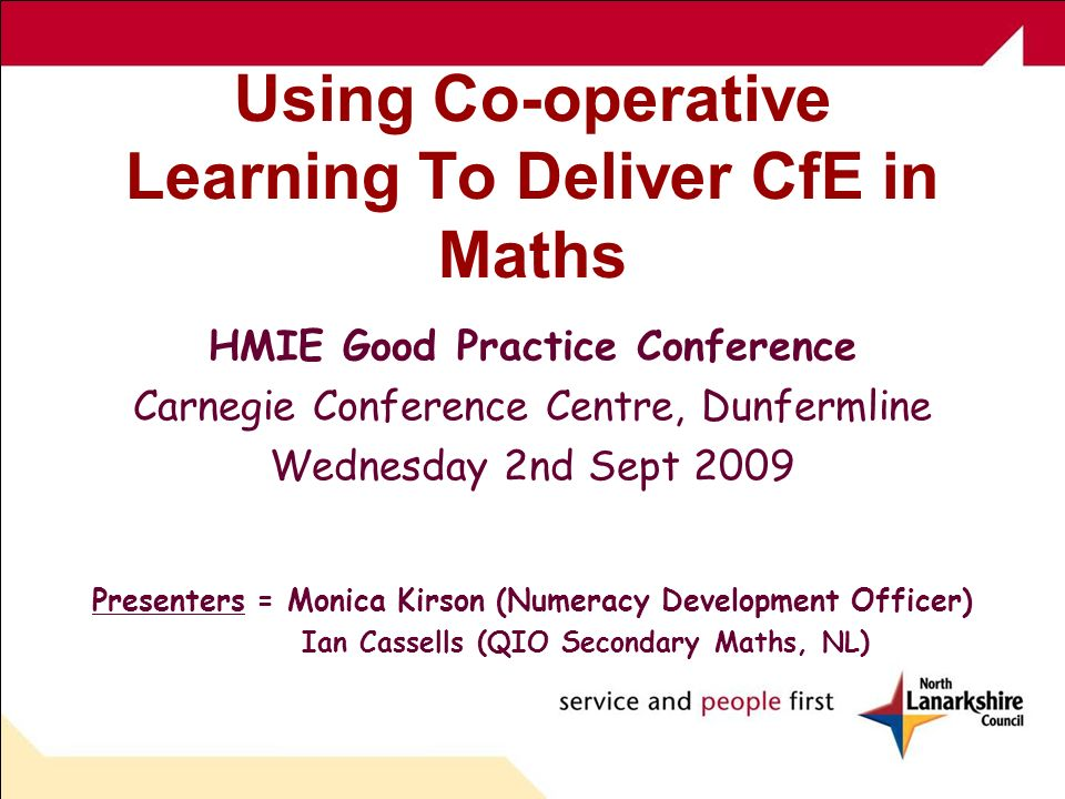 Using Co-operative Learning To Deliver CfE in Maths HMIE Good Practice Conference Carnegie Conference Centre, Dunfermline Wednesday 2nd Sept 2009 Presenters = Monica Kirson (Numeracy Development Officer) Ian Cassells (QIO Secondary Maths, NL)
