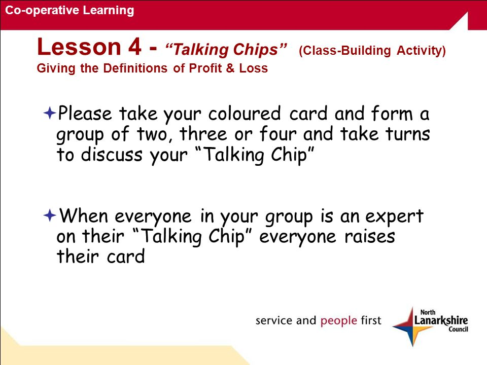 Co-operative Learning Lesson 4 - Talking Chips (Class-Building Activity) Giving the Definitions of Profit & Loss Please take your coloured card and fo