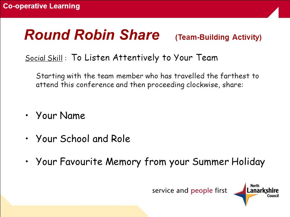 Co-operative Learning Round Robin Share (Team-Building Activity) Social Skill : To Listen Attentively to Your Team Starting with the team member who has travelled the farthest to attend this conference and then proceeding clockwise, share: Your Name Your School and Role Your Favourite Memory from your Summer Holiday