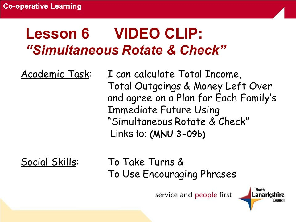 Co-operative Learning Academic Task: I can calculate Total Income, Total Outgoings & Money Left Over and agree on a Plan for Each Familys Immediate Future Using Simultaneous Rotate & Check Links to: (MNU 3-09b) Social Skills:To Take Turns & To Use Encouraging Phrases Lesson 6VIDEO CLIP: Simultaneous Rotate & Check
