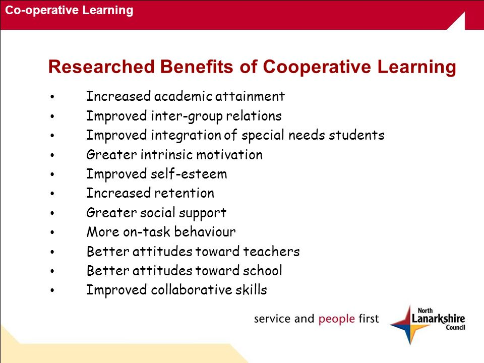 Co-operative Learning Researched Benefits of Cooperative Learning Increased academic attainment Improved inter-group relations Improved integration of
