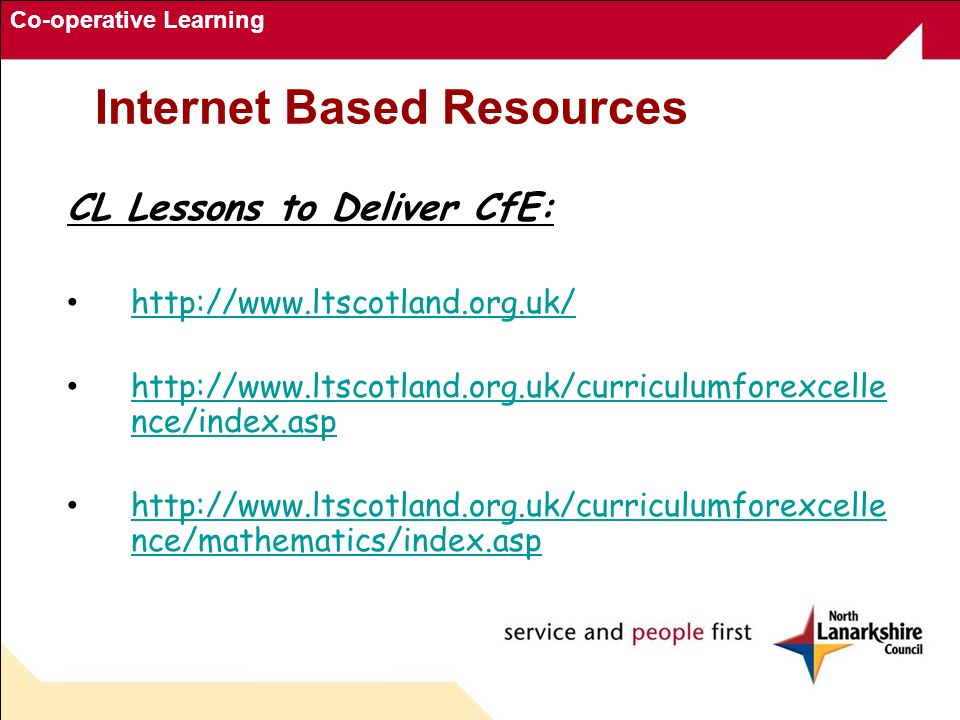 Co-operative Learning Internet Based Resources CL Lessons to Deliver CfE: http://www.ltscotland.org.uk/ http://www.ltscotland.org.uk/curriculumforexcelle nce/index.asp http://www.ltscotland.org.uk/curriculumforexcelle nce/index.asp http://www.ltscotland.org.uk/curriculumforexcelle nce/mathematics/index.asp http://www.ltscotland.org.uk/curriculumforexcelle nce/mathematics/index.asp