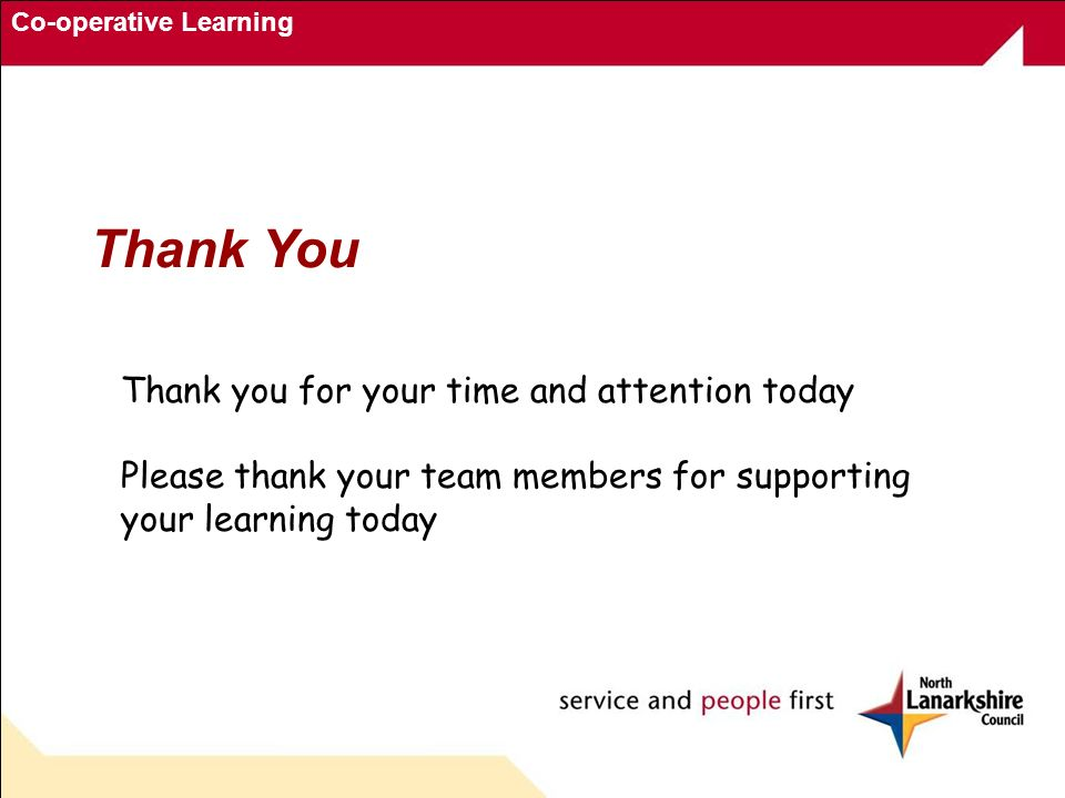 Co-operative Learning Thank you for your time and attention today Please thank your team members for supporting your learning today Thank You