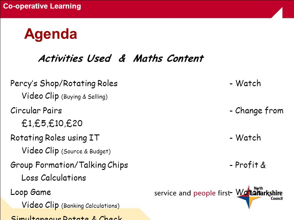 Co-operative Learning Agenda Activities Used & Maths Content Percys Shop/Rotating Roles- Watch Video Clip (Buying & Selling) Circular Pairs- Change from £1,£5,£10,£20 Rotating Roles using IT- Watch Video Clip (Source & Budget) Group Formation/Talking Chips- Profit & Loss Calculations Loop Game- Watch Video Clip (Banking Calculations) Simultaneous Rotate & Check - Income/Outgoing Calculations Internet Based Resources- CL Lessons to deliver CfE