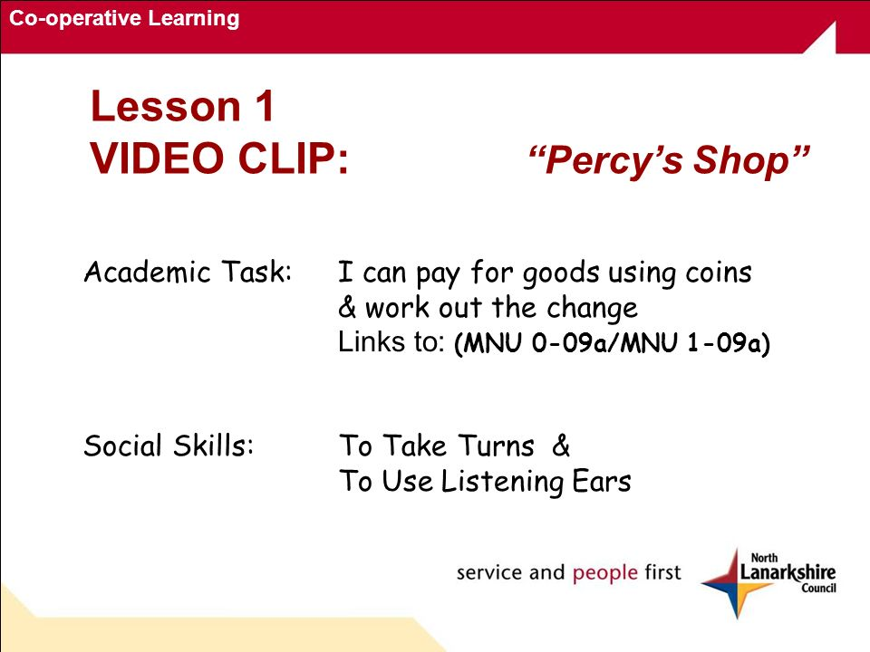 Co-operative Learning Lesson 1 VIDEO CLIP: Percys Shop Academic Task: I can pay for goods using coins & work out the change Links to: (MNU 0-09a/MNU 1-09a) Social Skills:To Take Turns & To Use Listening Ears