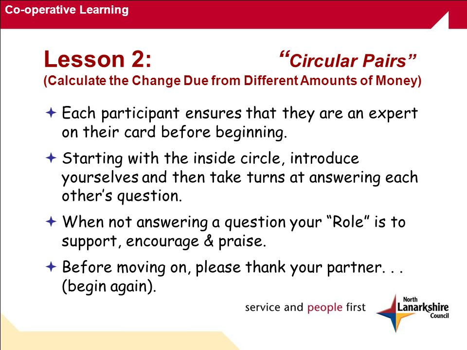 Co-operative Learning Lesson 2: Circular Pairs (Calculate the Change Due from Different Amounts of Money) Each participant ensures that they are an expert on their card before beginning.