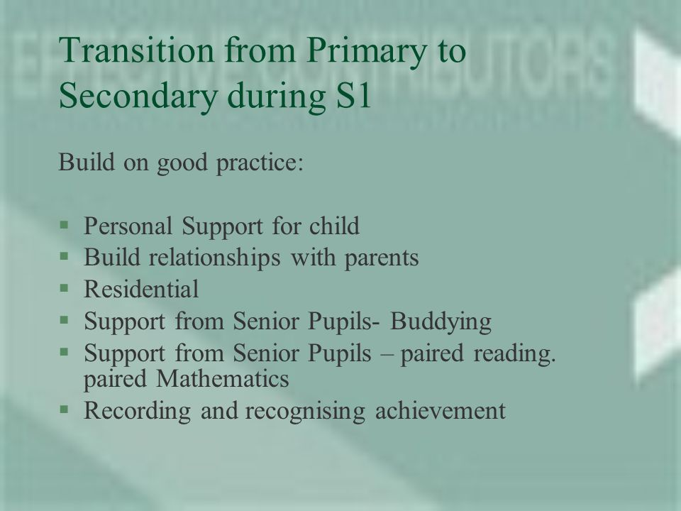 Transition from Primary to Secondary during S1 Build on good practice: §Personal Support for child §Build relationships with parents §Residential §Support from Senior Pupils- Buddying §Support from Senior Pupils – paired reading.