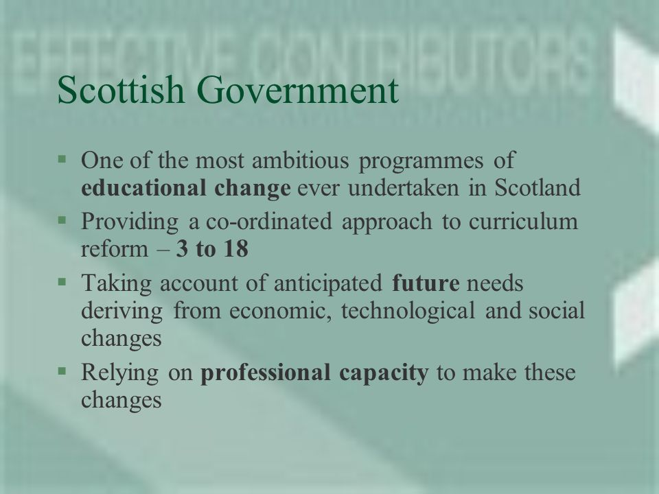 Scottish Government §One of the most ambitious programmes of educational change ever undertaken in Scotland §Providing a co-ordinated approach to curriculum reform – 3 to 18 §Taking account of anticipated future needs deriving from economic, technological and social changes §Relying on professional capacity to make these changes