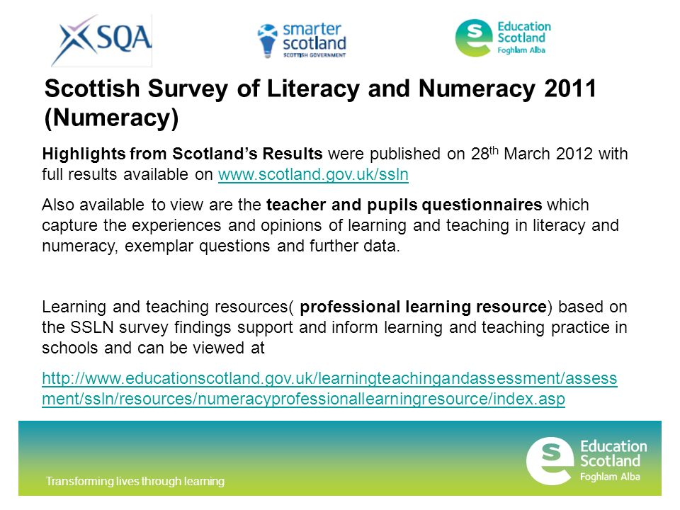 Transforming lives through learning Scottish Survey of Literacy and Numeracy 2011 (Numeracy) Highlights from Scotlands Results were published on 28 th March 2012 with full results available on   Also available to view are the teacher and pupils questionnaires which capture the experiences and opinions of learning and teaching in literacy and numeracy, exemplar questions and further data.