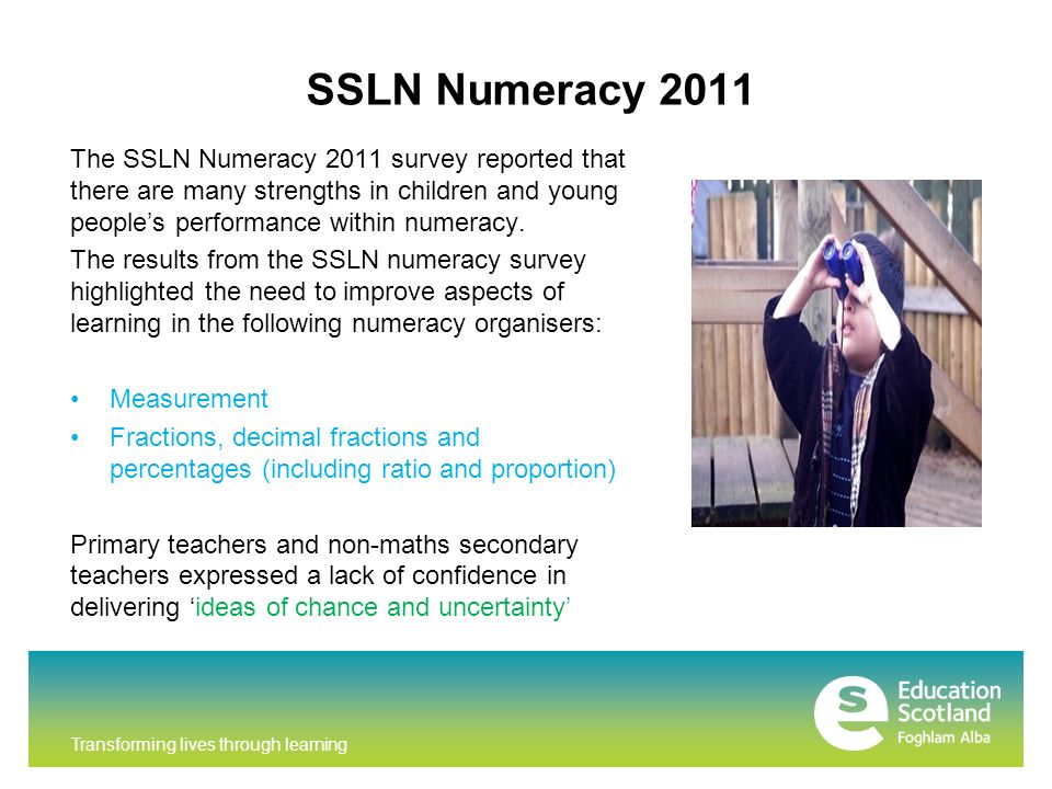 SSLN Numeracy 2011 The SSLN Numeracy 2011 survey reported that there are many strengths in children and young peoples performance within numeracy.