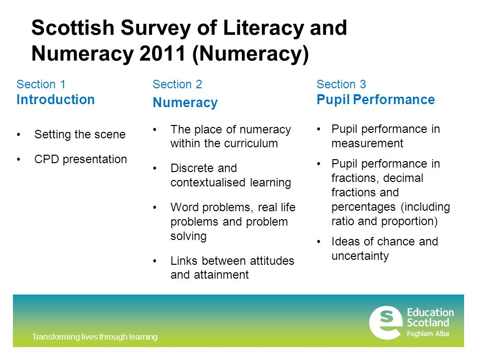 Transforming lives through learning Scottish Survey of Literacy and Numeracy 2011 (Numeracy) Section 1 Introduction Setting the scene CPD presentation Section 3 Pupil Performance Pupil performance in measurement Pupil performance in fractions, decimal fractions and percentages (including ratio and proportion) Ideas of chance and uncertainty Section 2 Numeracy The place of numeracy within the curriculum Discrete and contextualised learning Word problems, real life problems and problem solving Links between attitudes and attainment
