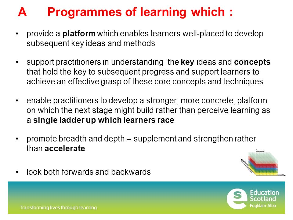 Transforming lives through learning AProgrammes of learning which : provide a platform which enables learners well-placed to develop subsequent key ideas and methods support practitioners in understanding the key ideas and concepts that hold the key to subsequent progress and support learners to achieve an effective grasp of these core concepts and techniques enable practitioners to develop a stronger, more concrete, platform on which the next stage might build rather than perceive learning as a single ladder up which learners race promote breadth and depth – supplement and strengthen rather than accelerate look both forwards and backwards