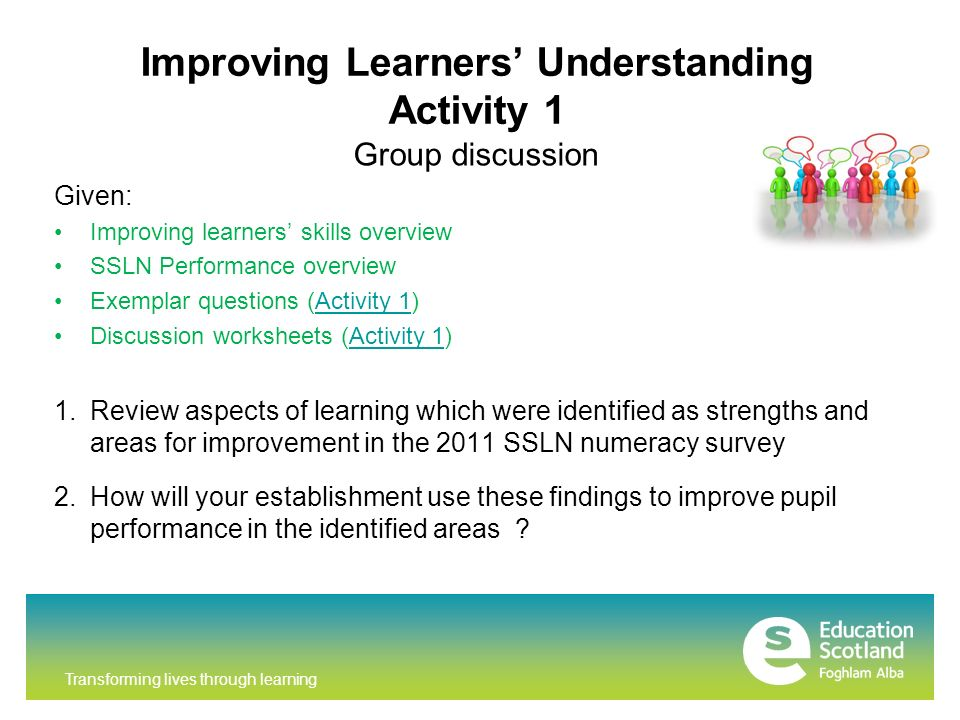 Transforming lives through learning Improving Learners Understanding Activity 1 Group discussion Given: Improving learners skills overview SSLN Performance overview Exemplar questions (Activity 1)Activity 1 Discussion worksheets (Activity 1)Activity 1 1.Review aspects of learning which were identified as strengths and areas for improvement in the 2011 SSLN numeracy survey 2.How will your establishment use these findings to improve pupil performance in the identified areas