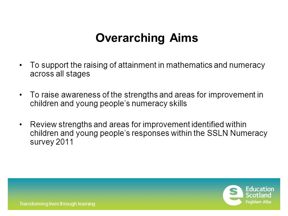 Transforming lives through learning Overarching Aims To support the raising of attainment in mathematics and numeracy across all stages To raise awareness of the strengths and areas for improvement in children and young peoples numeracy skills Review strengths and areas for improvement identified within children and young peoples responses within the SSLN Numeracy survey 2011