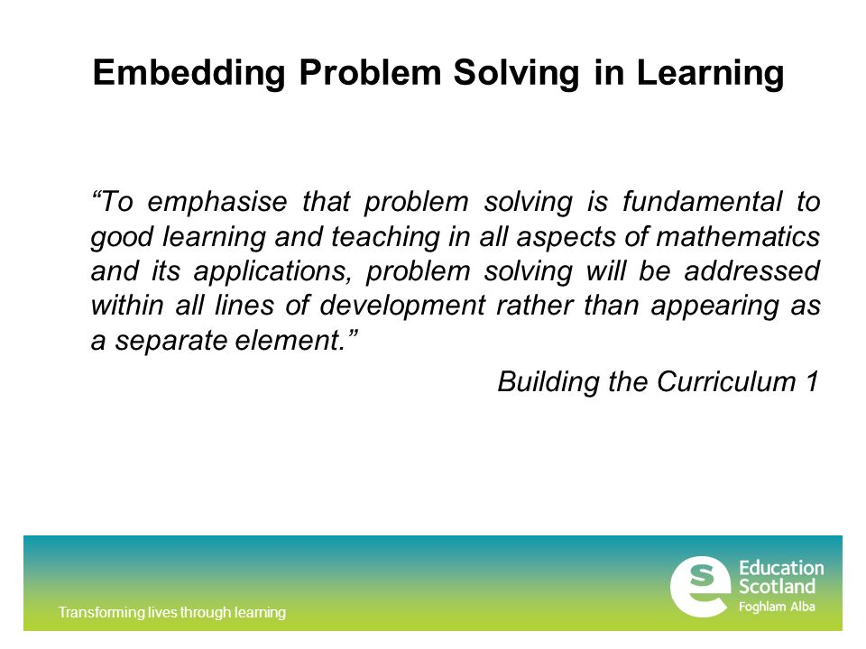 Transforming lives through learning Embedding Problem Solving in Learning To emphasise that problem solving is fundamental to good learning and teaching in all aspects of mathematics and its applications, problem solving will be addressed within all lines of development rather than appearing as a separate element.