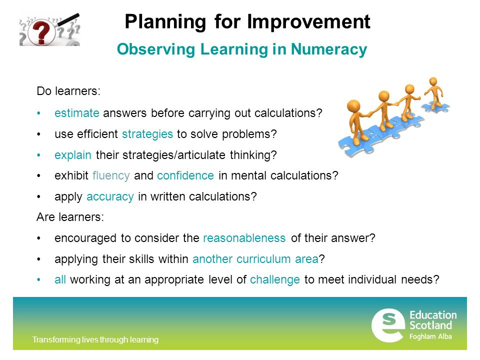 Transforming lives through learning Observing Learning in Numeracy Do learners: estimate answers before carrying out calculations.
