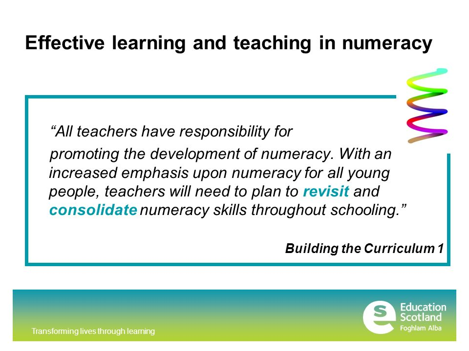 Transforming lives through learning Effective learning and teaching in numeracy All teachers have responsibility for promoting the development of numeracy.