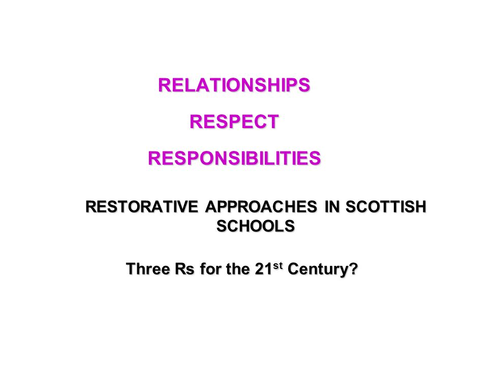 RESTORATIVE APPROACHES IN SCOTTISH SCHOOLS RELATIONSHIPS RESPECT RESPONSIBILITIES Three Rs for the 21 st Century?