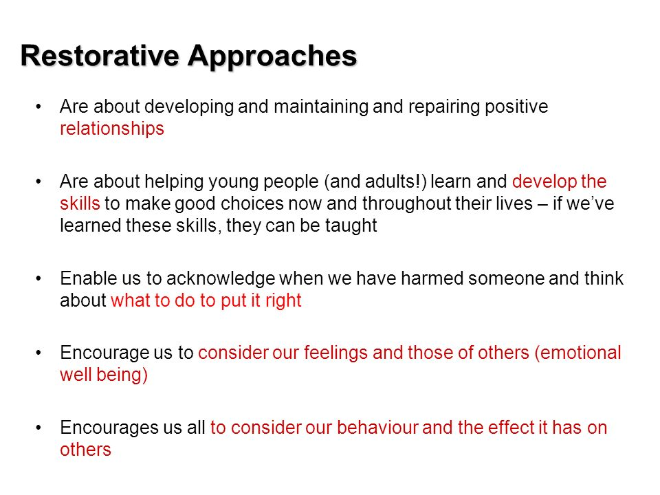 Restorative Approaches Are about developing and maintaining and repairing positive relationships Are about helping young people (and adults!) learn an