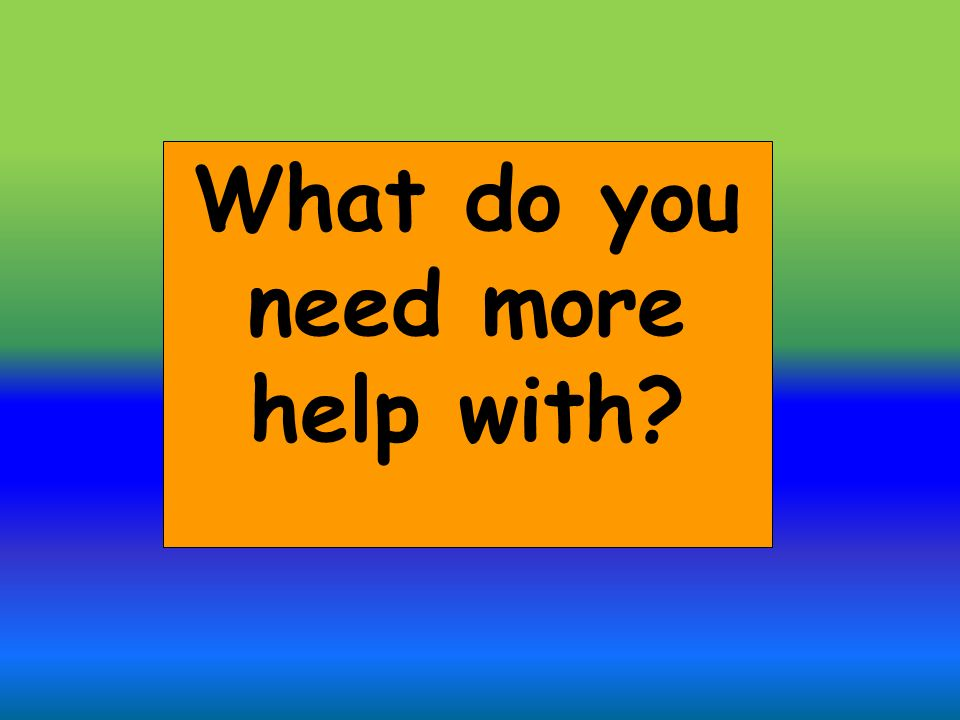 What do you need more help with