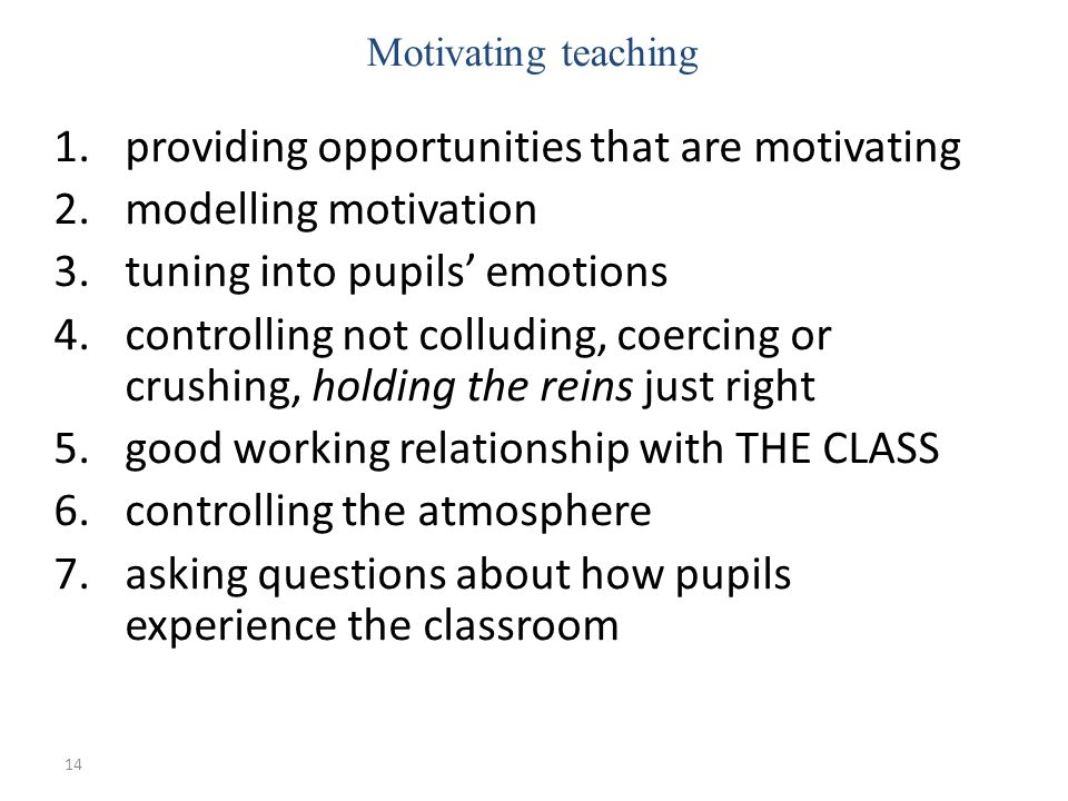 14 1.providing opportunities that are motivating 2.modelling motivation 3.tuning into pupils emotions 4.controlling not colluding, coercing or crushing, holding the reins just right 5.good working relationship with THE CLASS 6.controlling the atmosphere 7.asking questions about how pupils experience the classroom Motivating teaching