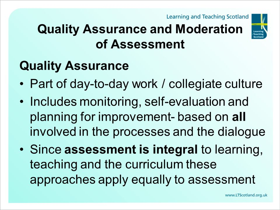 Quality Assurance and Moderation of Assessment Quality Assurance Part of day-to-day work / collegiate culture Includes monitoring, self-evaluation and