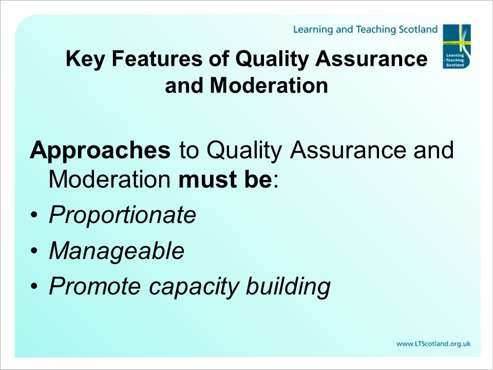 Key Features of Quality Assurance and Moderation Approaches to Quality Assurance and Moderation must be: Proportionate Manageable Promote capacity bui