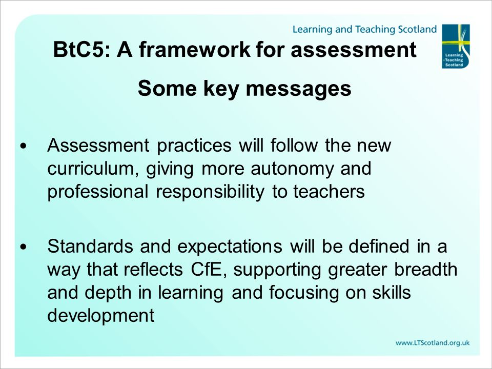BtC5: A framework for assessment Some key messages Assessment practices will follow the new curriculum, giving more autonomy and professional responsi
