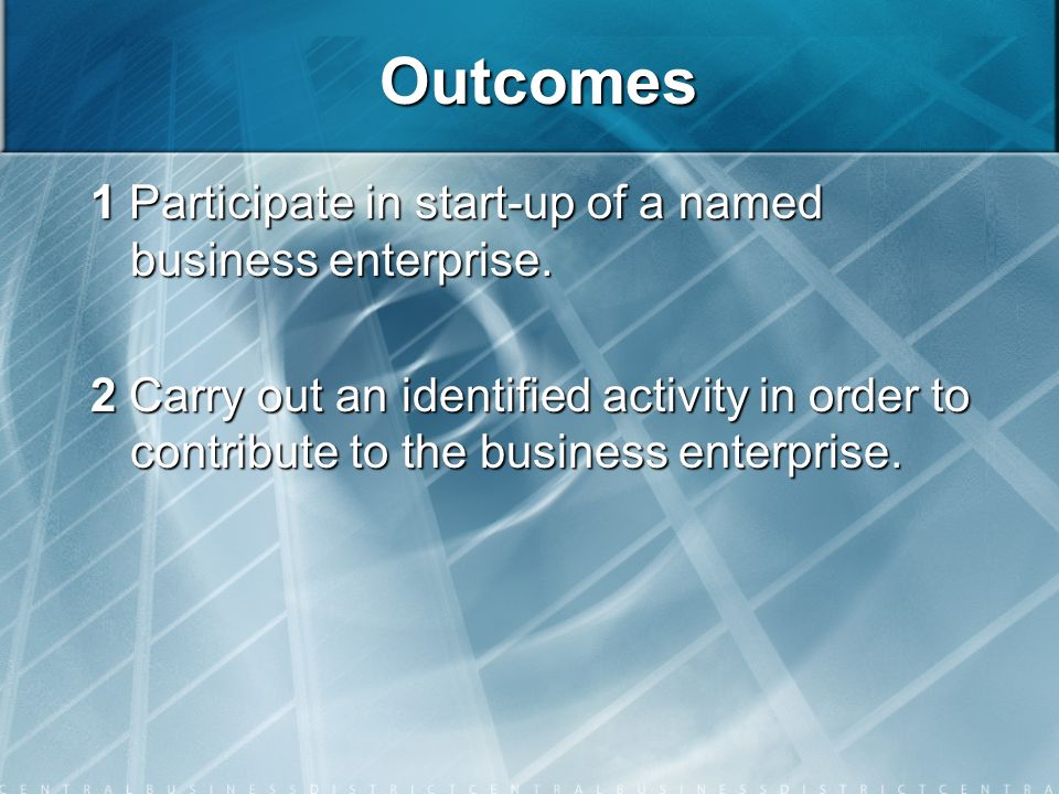 Outcomes 1 Participate in start-up of a named business enterprise. 2 Carry out an identified activity in order to contribute to the business enterpris