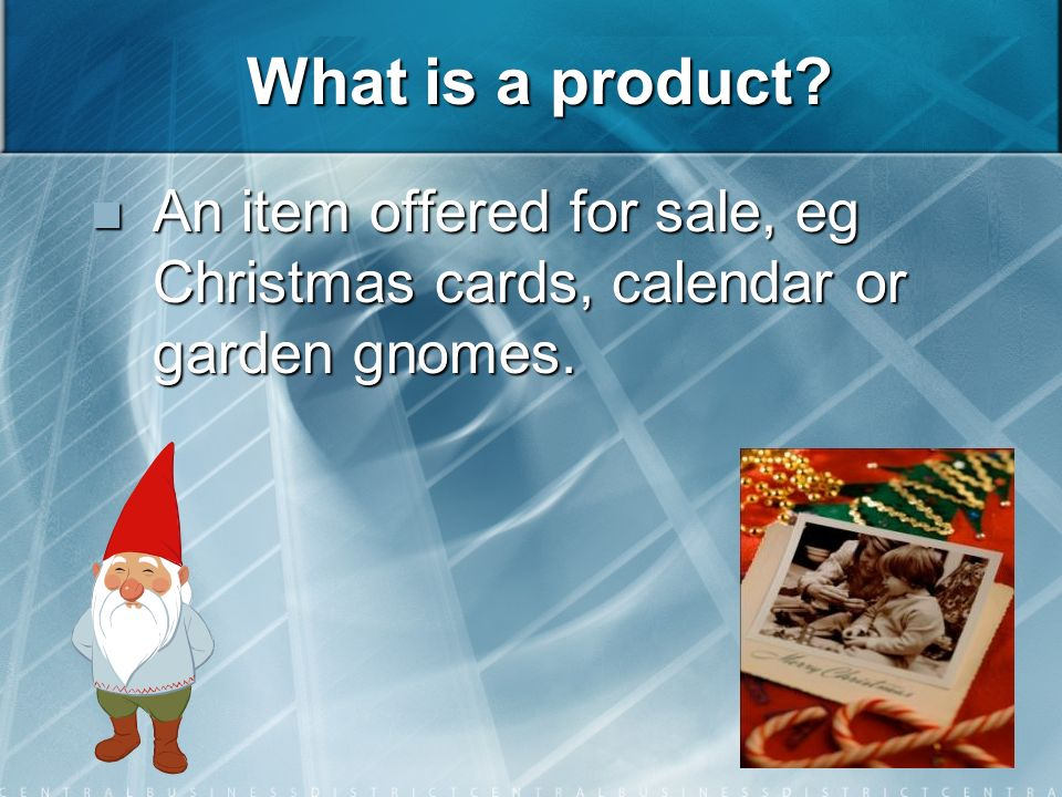 What is a product. An item offered for sale, eg Christmas cards, calendar or garden gnomes.