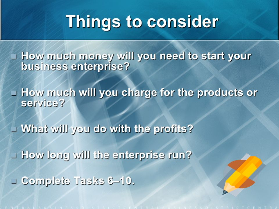 Things to consider How much money will you need to start your business enterprise.