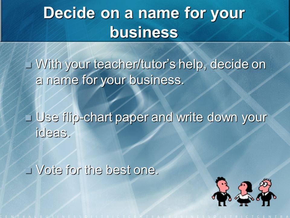 Decide on a name for your business With your teacher/tutors help, decide on a name for your business.