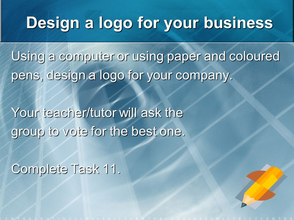 Design a logo for your business Using a computer or using paper and coloured pens, design a logo for your company.