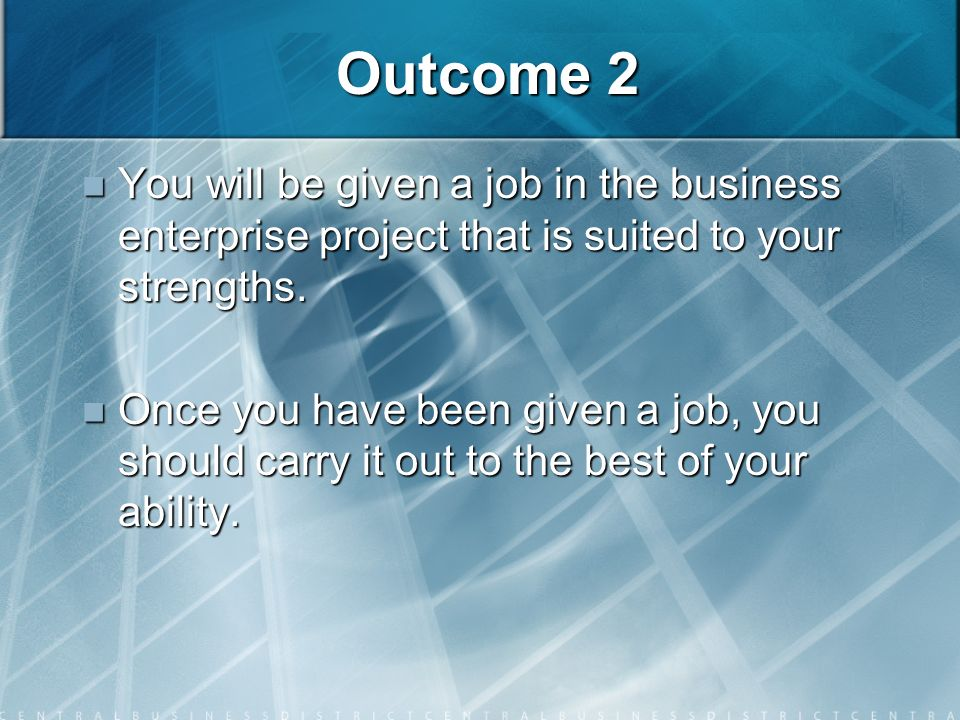 Outcome 2 You will be given a job in the business enterprise project that is suited to your strengths.