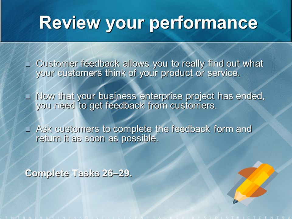 Review your performance Customer feedback allows you to really find out what your customers think of your product or service.
