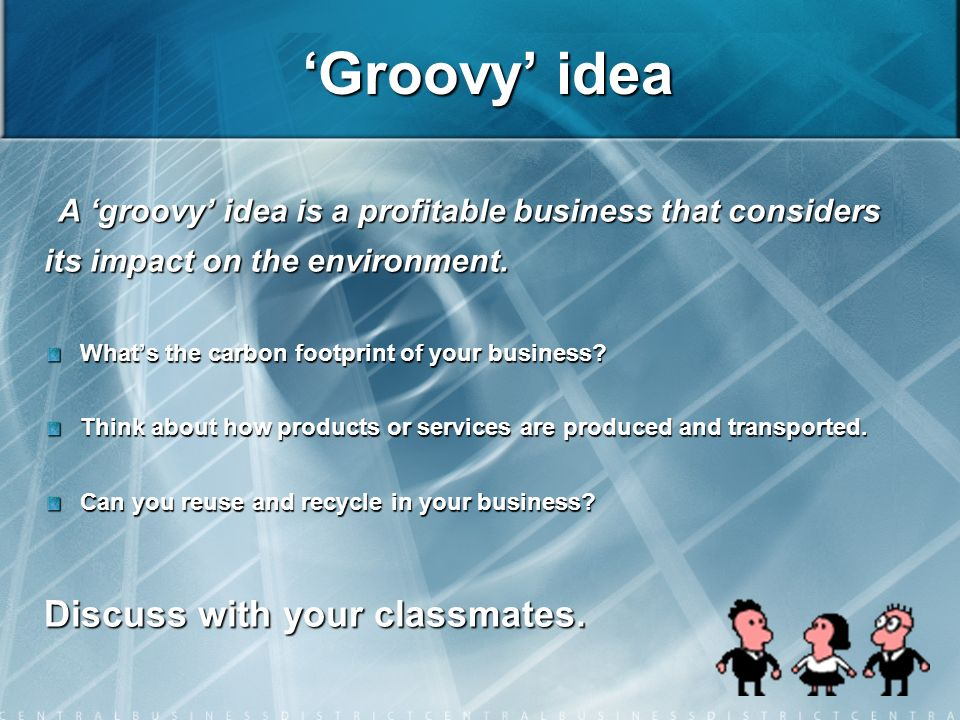 Groovy idea A groovy idea is a profitable business that considers its impact on the environment.